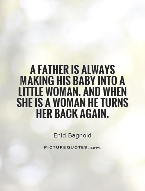 A father is always making his baby into a little woman. And when she is a woman he turns her back again Picture Quote #1