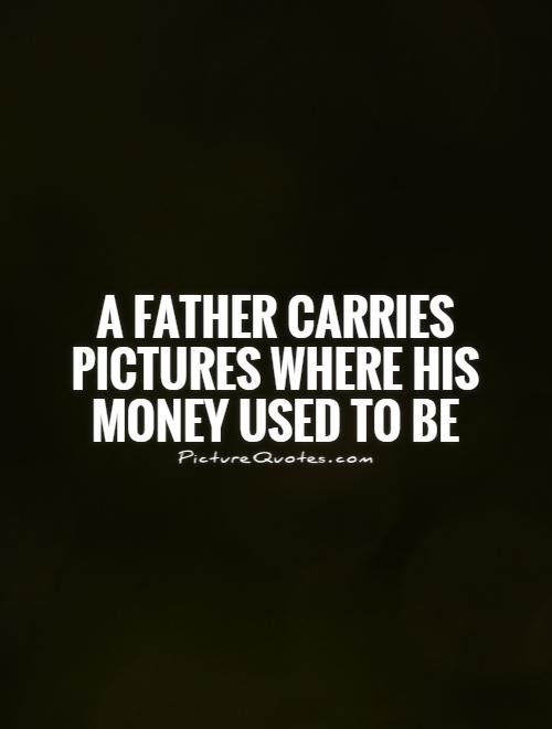 A father carries pictures where his money used to be Picture Quote #1