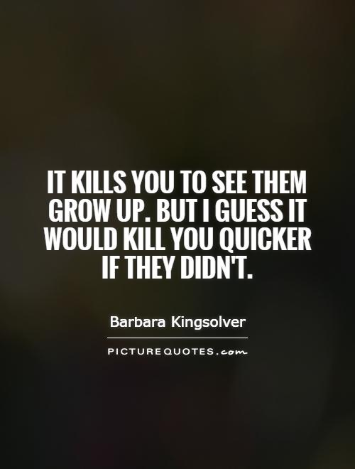 It kills you to see them grow up. But I guess it would kill you quicker if they didn't Picture Quote #1