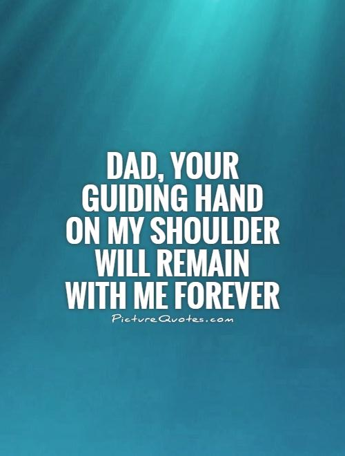 Dad, your guiding hand on my shoulder will remain with me forever Picture Quote #1