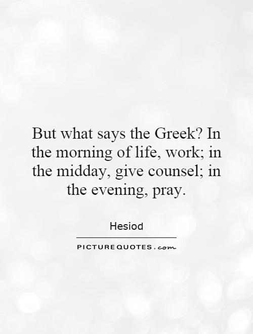 But what says the Greek? In the morning of life, work; in the midday, give counsel; in the evening, pray Picture Quote #1