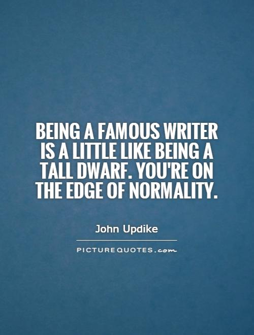 Being a famous writer is a little like being a tall dwarf. You're on the edge of normality Picture Quote #1