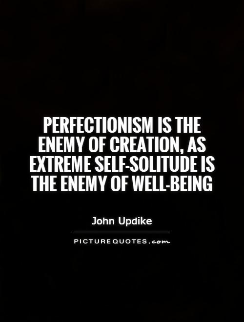 Perfectionism is the enemy of creation, as extreme self-solitude is the enemy of well-being Picture Quote #1
