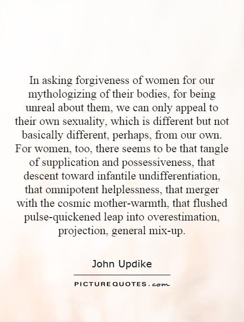 In asking forgiveness of women for our mythologizing of their bodies, for being unreal about them, we can only appeal to their own sexuality, which is different but not basically different, perhaps, from our own. For women, too, there seems to be that tangle of supplication and possessiveness, that descent toward infantile undifferentiation, that omnipotent helplessness, that merger with the cosmic mother-warmth, that flushed pulse-quickened leap into overestimation, projection, general mix-up Picture Quote #1