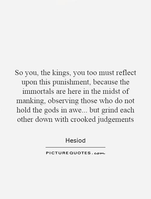 So you, the kings, you too must reflect upon this punishment, because the immortals are here in the midst of manking, observing those who do not hold the gods in awe... but grind each other down with crooked judgements Picture Quote #1