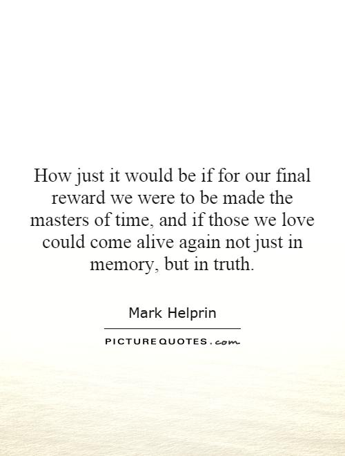 How just it would be if for our final reward we were to be made the masters of time, and if those we love could come alive again not just in memory, but in truth Picture Quote #1