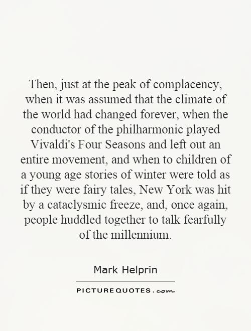 Then, just at the peak of complacency, when it was assumed that the climate of the world had changed forever, when the conductor of the philharmonic played Vivaldi's Four Seasons and left out an entire movement, and when to children of a young age stories of winter were told as if they were fairy tales, New York was hit by a cataclysmic freeze, and, once again, people huddled together to talk fearfully of the millennium Picture Quote #1