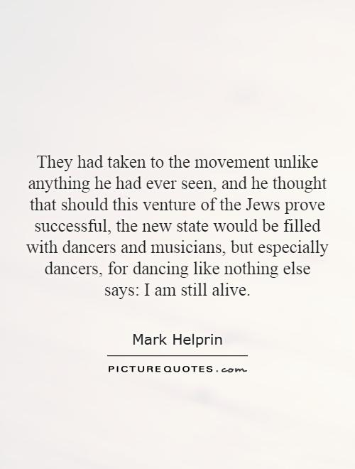 They had taken to the movement unlike anything he had ever seen, and he thought that should this venture of the Jews prove successful, the new state would be filled with dancers and musicians, but especially dancers, for dancing like nothing else says: I am still alive Picture Quote #1