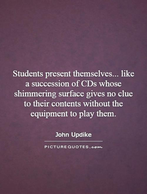 Students present themselves... like a succession of CDs whose shimmering surface gives no clue to their contents without the equipment to play them Picture Quote #1