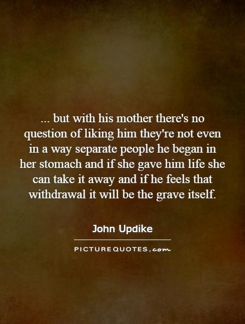 ... but with his mother there's no question of liking him they're not even in a way separate people he began in her stomach and if she gave him life she can take it away and if he feels that withdrawal it will be the grave itself Picture Quote #1