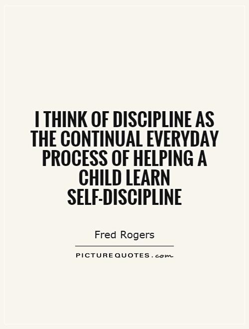 I think of discipline as the continual everyday process of helping a child learn self-discipline Picture Quote #1