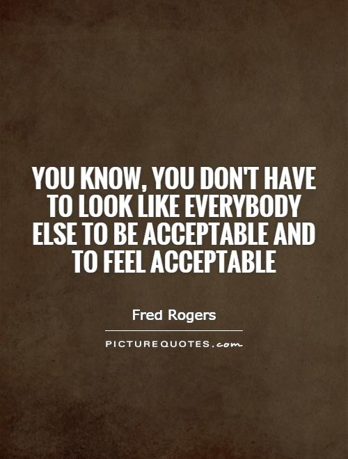 You know, you don't have to look like everybody else to be acceptable and to feel acceptable Picture Quote #1