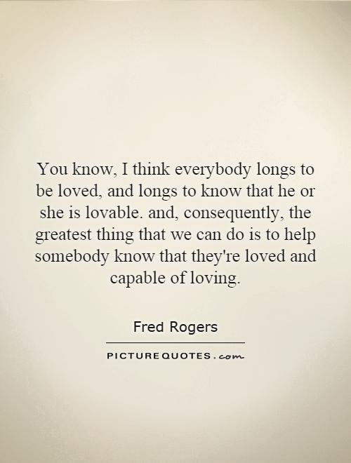 You know, I think everybody longs to be loved, and longs to know that he or she is lovable. and, consequently, the greatest thing that we can do is to help somebody know that they're loved and capable of loving Picture Quote #1
