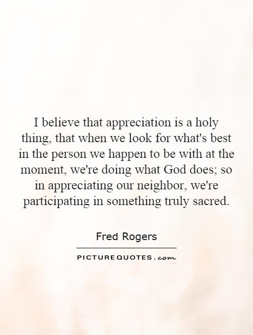 I believe that appreciation is a holy thing, that when we look for what's best in the person we happen to be with at the moment, we're doing what God does; so in appreciating our neighbor, we're participating in something truly sacred Picture Quote #1