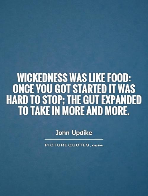Wickedness was like food: once you got started it was hard to stop; the gut expanded to take in more and more Picture Quote #1