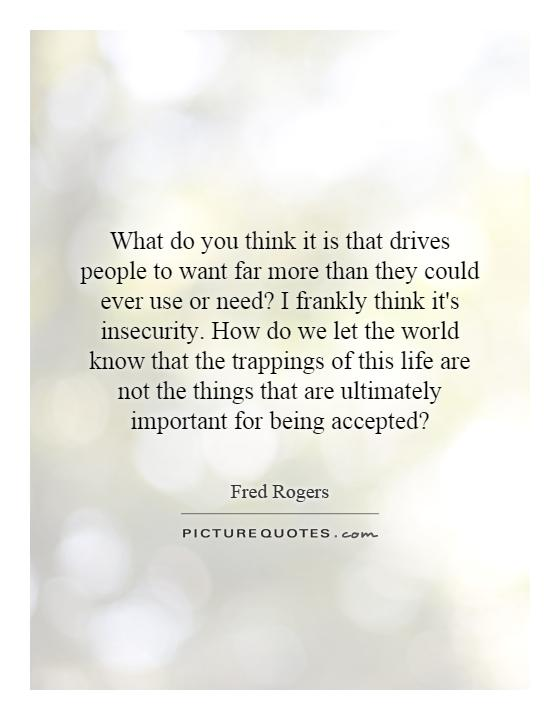 What do you think it is that drives people to want far more than they could ever use or need? I frankly think it's insecurity. How do we let the world know that the trappings of this life are not the things that are ultimately important for being accepted? Picture Quote #1