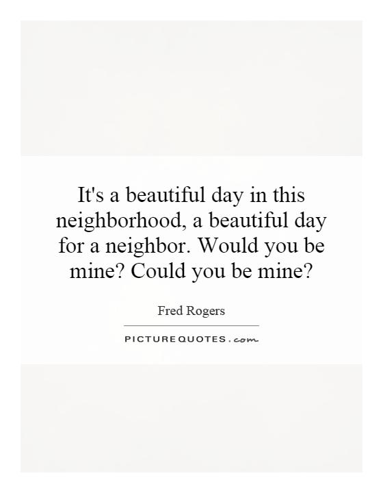 It's a beautiful day in this neighborhood, a beautiful day for a neighbor. Would you be mine? Could you be mine? Picture Quote #1