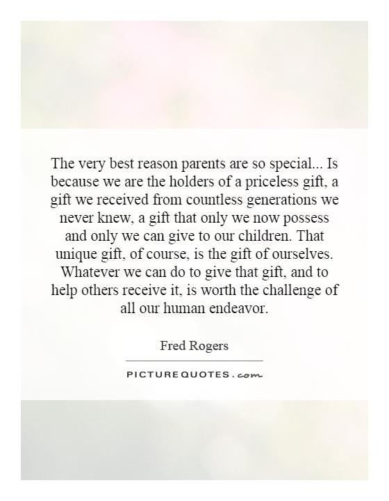 The very best reason parents are so special... Is because we are the holders of a priceless gift, a gift we received from countless generations we never knew, a gift that only we now possess and only we can give to our children. That unique gift, of course, is the gift of ourselves. Whatever we can do to give that gift, and to help others receive it, is worth the challenge of all our human endeavor Picture Quote #1