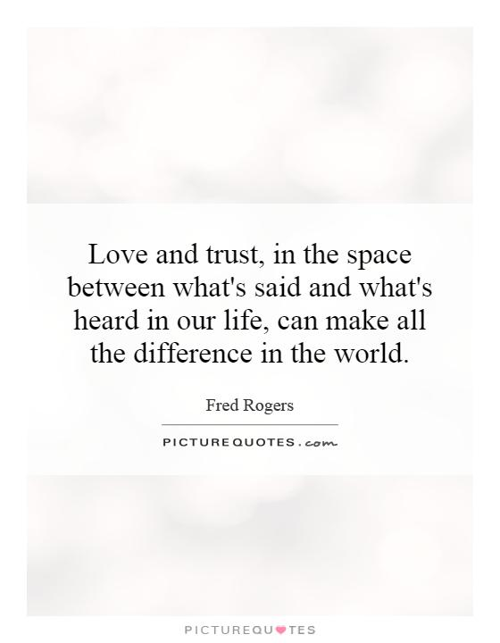 Love and trust, in the space between what's said and what's heard in our life, can make all the difference in the world Picture Quote #1