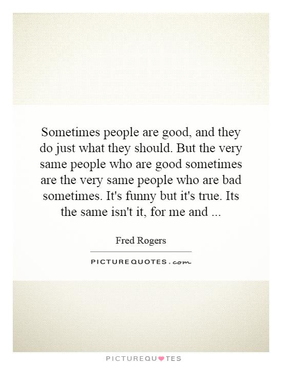 Sometimes people are good, and they do just what they should. But the very same people who are good sometimes are the very same people who are bad sometimes. It's funny but it's true. Its the same isn't it, for me and Picture Quote #1