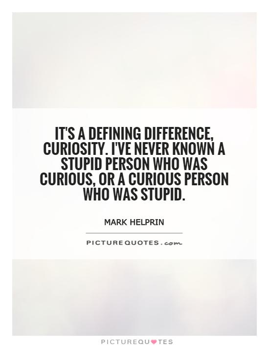It's a defining difference, curiosity. I've never known a stupid person who was curious, or a curious person who was stupid Picture Quote #1