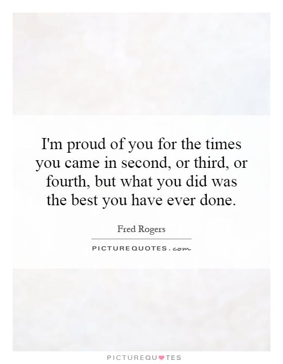 I'm proud of you for the times you came in second, or third, or fourth, but what you did was the best you have ever done Picture Quote #1