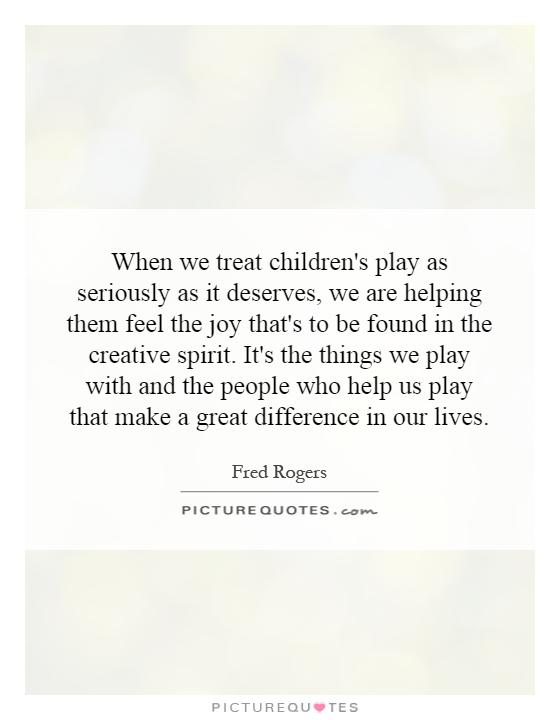 When we treat children's play as seriously as it deserves, we are helping them feel the joy that's to be found in the creative spirit. It's the things we play with and the people who help us play that make a great difference in our lives Picture Quote #1
