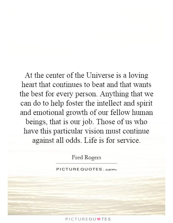 At the center of the Universe is a loving heart that continues to beat and that wants the best for every person. Anything that we can do to help foster the intellect and spirit and emotional growth of our fellow human beings, that is our job. Those of us who have this particular vision must continue against all odds. Life is for service Picture Quote #1