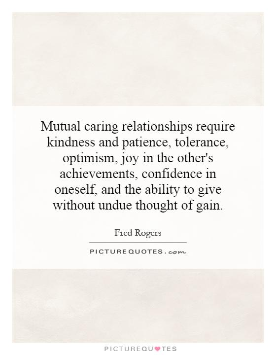 Mutual caring relationships require kindness and patience, tolerance, optimism, joy in the other's achievements, confidence in oneself, and the ability to give without undue thought of gain Picture Quote #1