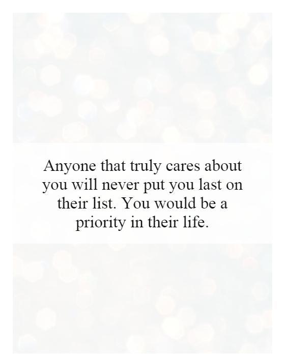 Anyone that truly cares about you will never put you last on their list. You would be a priority in their life Picture Quote #1