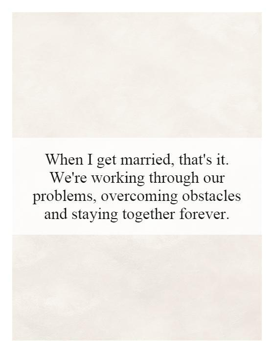 When I get married, that's it. We're working through our problems, overcoming obstacles and staying together forever Picture Quote #1