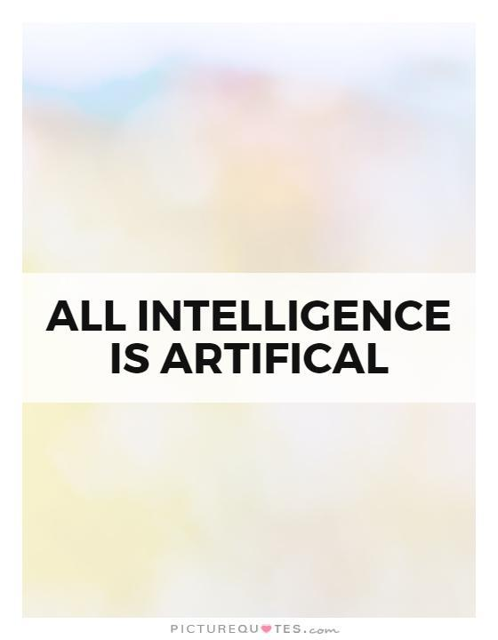 All intelligence is artifical Picture Quote #1