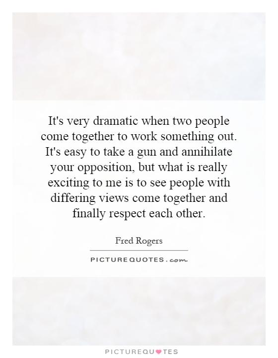 It's very dramatic when two people come together to work something out. It's easy to take a gun and annihilate your opposition, but what is really exciting to me is to see people with differing views come together and finally respect each other Picture Quote #1