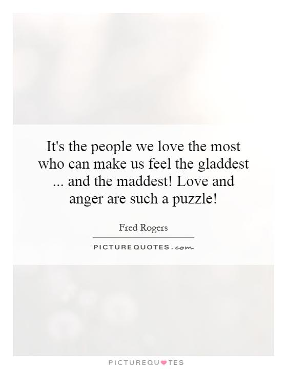 It's the people we love the most who can make us feel the gladdest... and the maddest! Love and anger are such a puzzle! Picture Quote #1