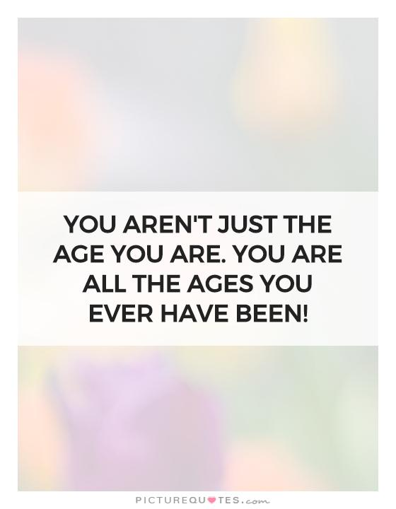 You aren't just the age you are. You are all the ages you ever have been! Picture Quote #1