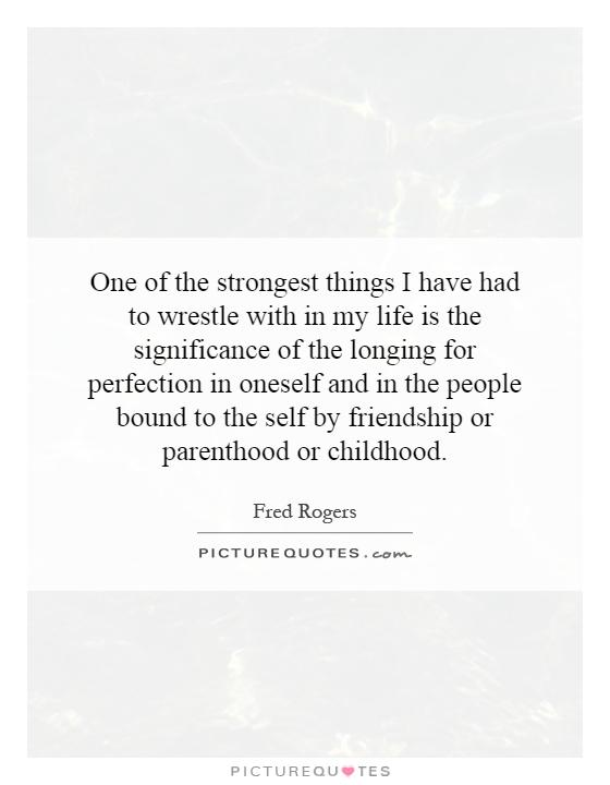 One of the strongest things I have had to wrestle with in my life is the significance of the longing for perfection in oneself and in the people bound to the self by friendship or parenthood or childhood Picture Quote #1