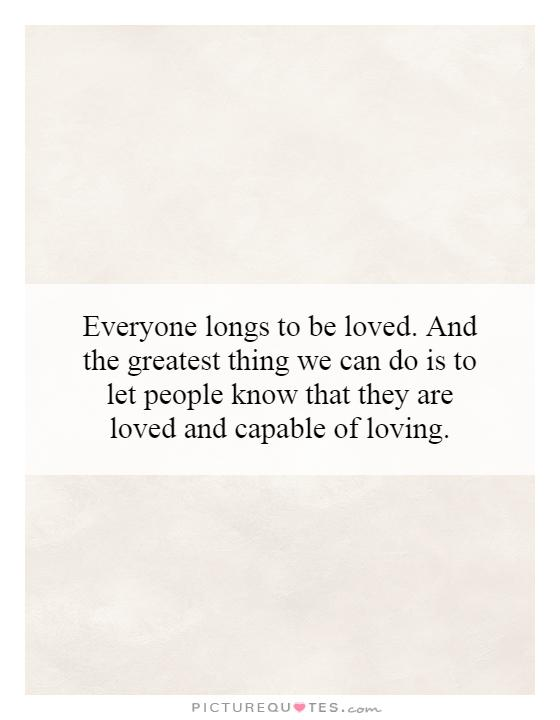 Everyone longs to be loved. And the greatest thing we can do is to let people know that they are loved and capable of loving Picture Quote #1