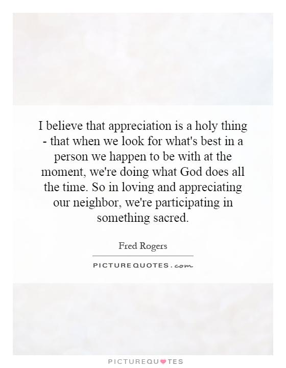 I believe that appreciation is a holy thing - that when we look for what's best in a person we happen to be with at the moment, we're doing what God does all the time. So in loving and appreciating our neighbor, we're participating in something sacred Picture Quote #1