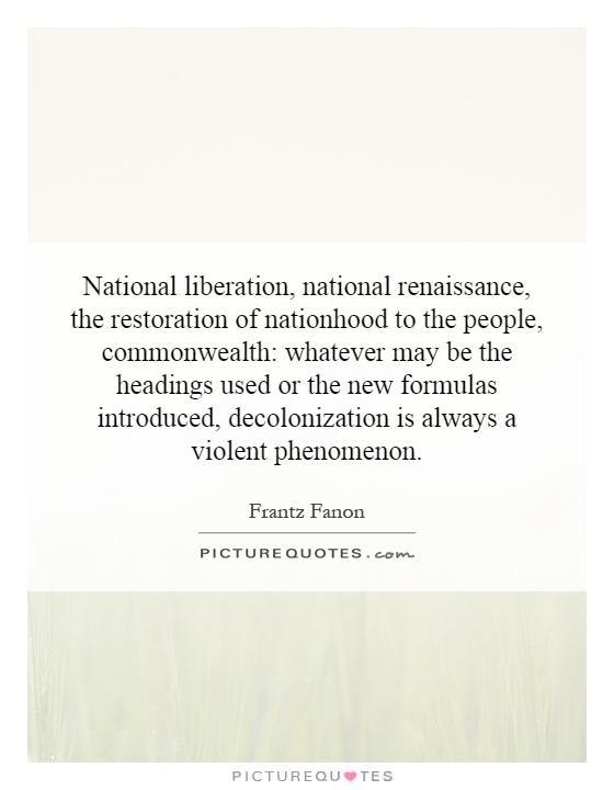 National liberation, national renaissance, the restoration of nationhood to the people, commonwealth: whatever may be the headings used or the new formulas introduced, decolonization is always a violent phenomenon Picture Quote #1