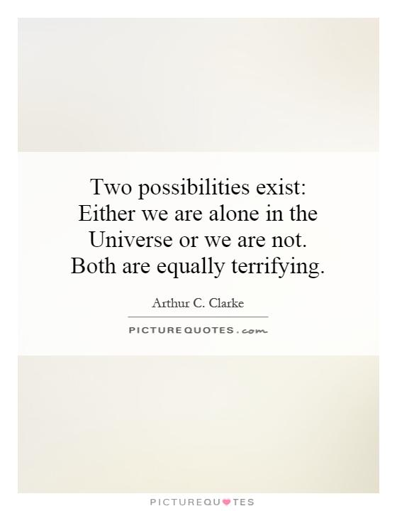 Two possibilities exist: Either we are alone in the Universe or we are not. Both are equally terrifying Picture Quote #1