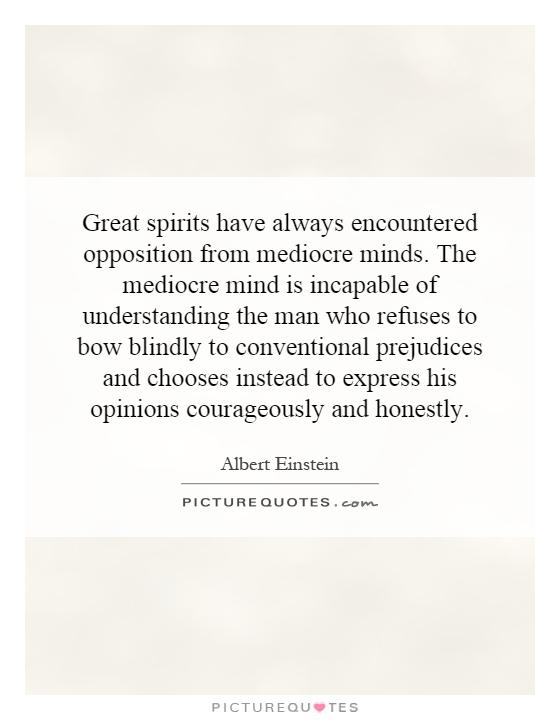 Great spirits have always encountered opposition from mediocre minds. The mediocre mind is incapable of understanding the man who refuses to bow blindly to conventional prejudices and chooses instead to express his opinions courageously and honestly Picture Quote #1