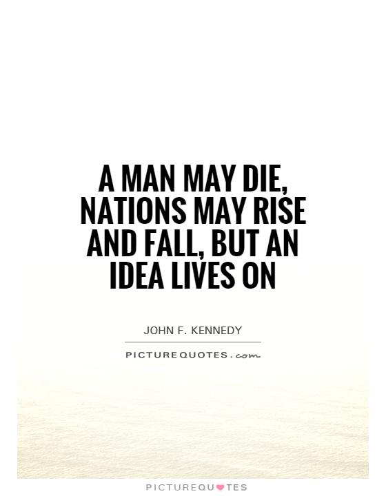 A man may die, nations may rise and fall, but an idea lives on Picture Quote #1