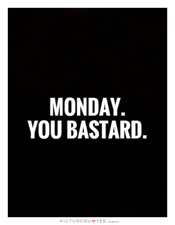Monday. You Bastard Picture Quote #1