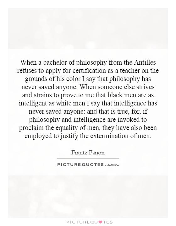 When a bachelor of philosophy from the Antilles refuses to apply for certification as a teacher on the grounds of his color I say that philosophy has never saved anyone. When someone else strives and strains to prove to me that black men are as intelligent as white men I say that intelligence has never saved anyone: and that is true, for, if philosophy and intelligence are invoked to proclaim the equality of men, they have also been employed to justify the extermination of men Picture Quote #1