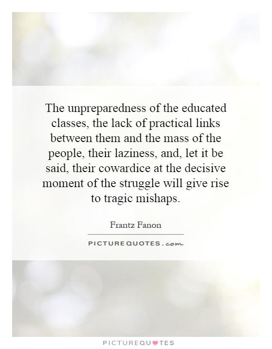The unpreparedness of the educated classes, the lack of practical links between them and the mass of the people, their laziness, and, let it be said, their cowardice at the decisive moment of the struggle will give rise to tragic mishaps Picture Quote #1