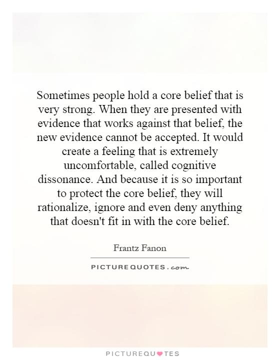 Sometimes people hold a core belief that is very strong. When they are presented with evidence that works against that belief, the new evidence cannot be accepted. It would create a feeling that is extremely uncomfortable, called cognitive dissonance. And because it is so important to protect the core belief, they will rationalize, ignore and even deny anything that doesn't fit in with the core belief Picture Quote #1