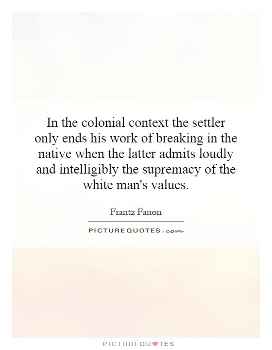 In the colonial context the settler only ends his work of breaking in the native when the latter admits loudly and intelligibly the supremacy of the white man's values Picture Quote #1