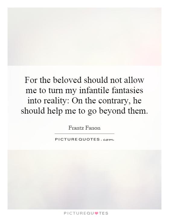 For the beloved should not allow me to turn my infantile fantasies into reality: On the contrary, he should help me to go beyond them Picture Quote #1