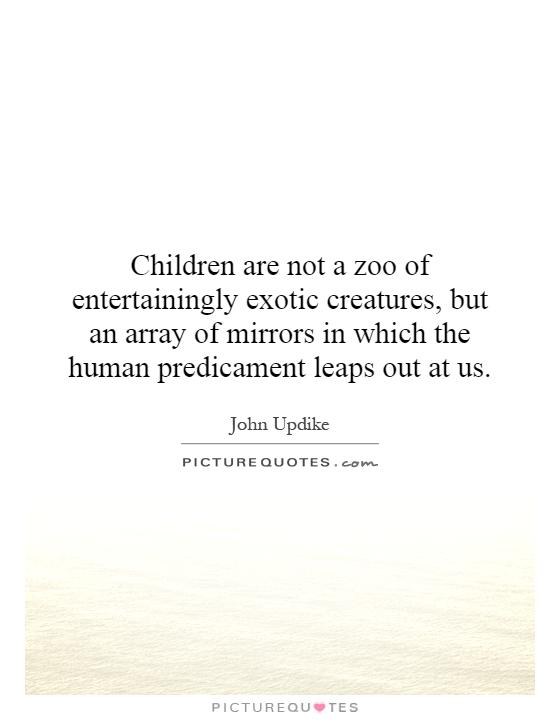 Children are not a zoo of entertainingly exotic creatures, but an array of mirrors in which the human predicament leaps out at us Picture Quote #1