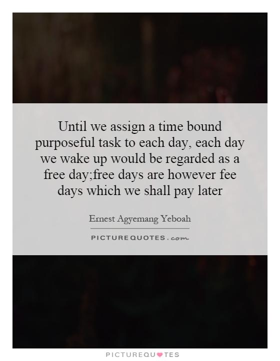 Until we assign a time bound purposeful task to each day, each day we wake up would be regarded as a free day;free days are however fee days which we shall pay later Picture Quote #1
